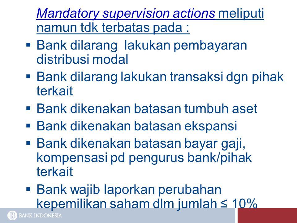 Mandatory supervision actions meliputi namun tdk terbatas pada :  Bank dilarang lakukan pembayaran distribusi modal  Bank dilarang lakukan transaksi