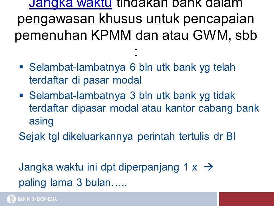 Jangka waktu tindakan bank dalam pengawasan khusus untuk pencapaian pemenuhan KPMM dan atau GWM, sbb :  Selambat-lambatnya 6 bln utk bank yg telah te