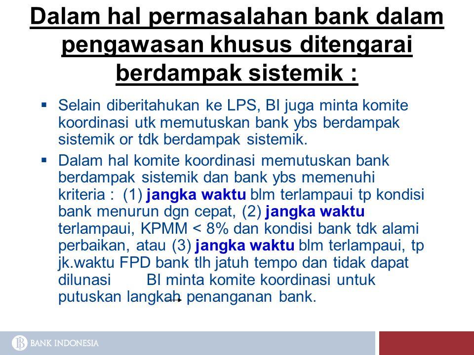 Dalam hal permasalahan bank dalam pengawasan khusus ditengarai berdampak sistemik :  Selain diberitahukan ke LPS, BI juga minta komite koordinasi utk