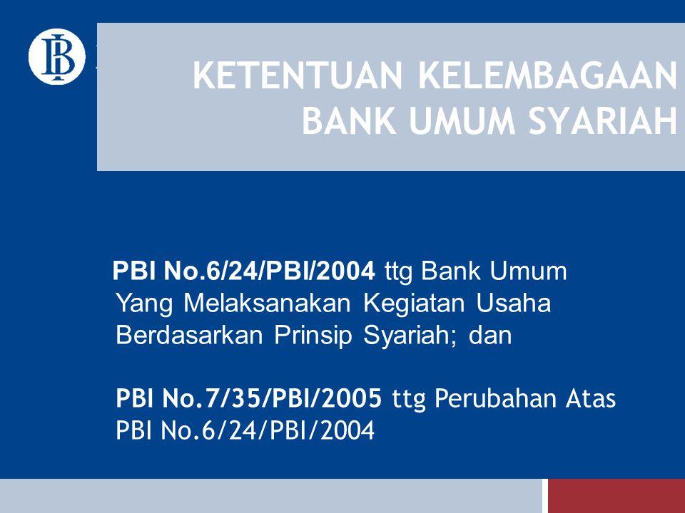 KETENTUAN KELEMBAGAAN BANK UMUM SYARIAH PBI No.6/24/PBI/2004 ttg Bank Umum Yang Melaksanakan Kegiatan Usaha Berdasarkan Prinsip Syariah; dan PBI No.7/
