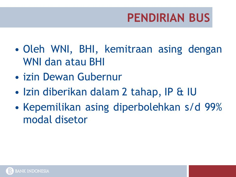 PENDIRIAN BUS Oleh WNI, BHI, kemitraan asing dengan WNI dan atau BHI izin Dewan Gubernur Izin diberikan dalam 2 tahap, IP & IU Kepemilikan asing diper