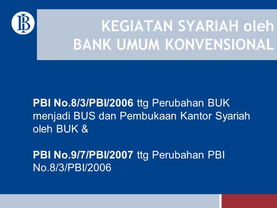 KEGIATAN SYARIAH oleh BANK UMUM KONVENSIONAL PBI No.8/3/PBI/2006 ttg Perubahan BUK menjadi BUS dan Pembukaan Kantor Syariah oleh BUK & PBI No.9/7/PBI/