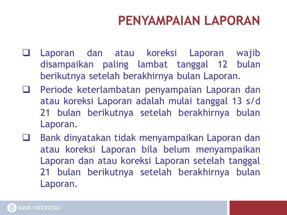 PENYAMPAIAN LAPORAN  Laporan dan atau koreksi Laporan wajib disampaikan paling lambat tanggal 12 bulan berikutnya setelah berakhirnya bulan Laporan.