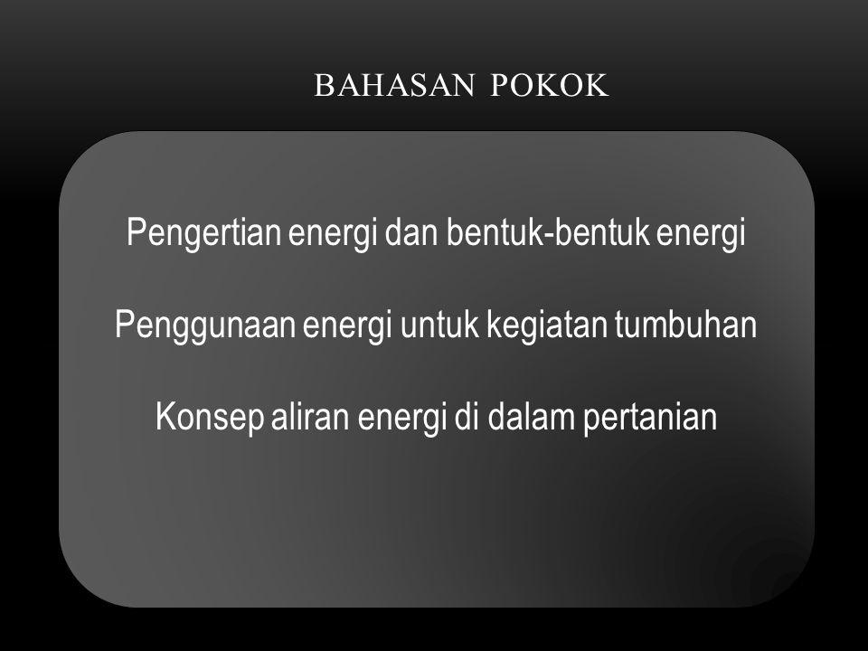 BAHASAN POKOK Pengertian energi dan bentuk-bentuk energi Penggunaan energi untuk kegiatan tumbuhan Konsep aliran energi di dalam pertanian Pengertian energi dan bentuk-bentuk energi Penggunaan energi untuk kegiatan tumbuhan Konsep aliran energi di dalam pertanian