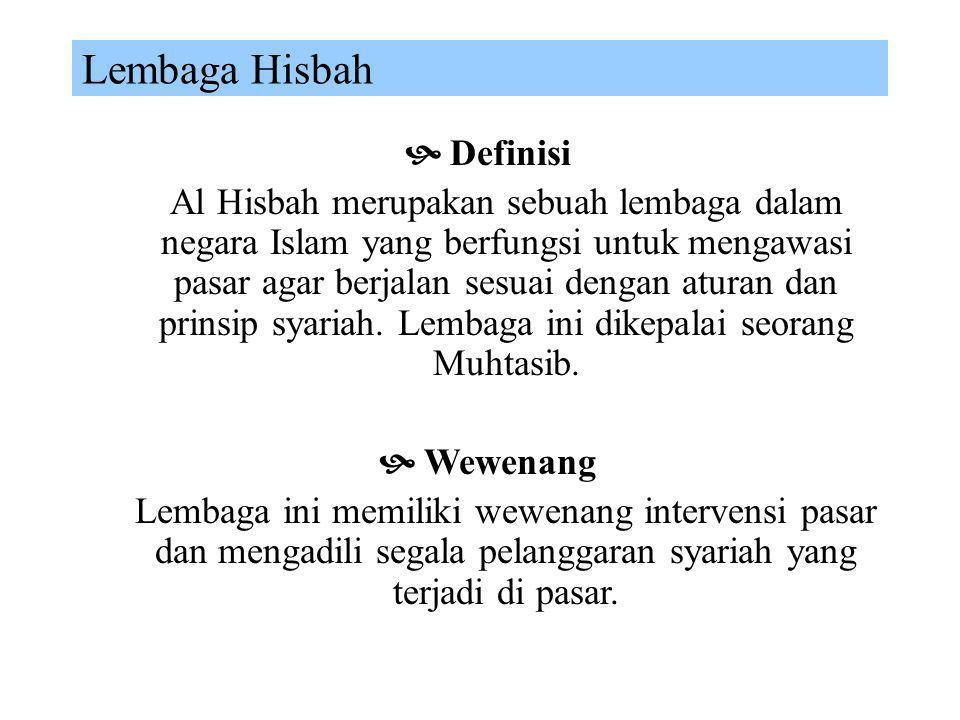 Institusi Hisbah Hisbah merupakan lembaga pengawas pasar yang berfungsi menjaga aktifitas pasar sejalan dengan prinsip syariah dan memelihara kelancar