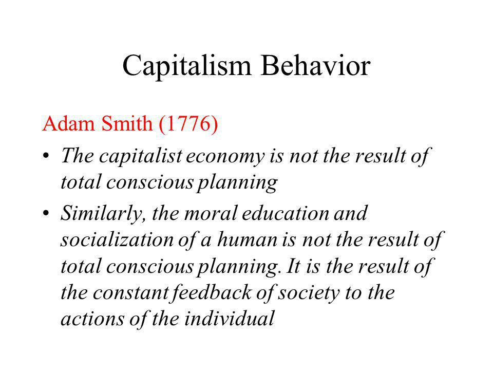 Capitalism Behavior Adam Smith (1776) Capitalism is based upon individual self interest and the pursuit of monetary gain Humans are largely ruled by s