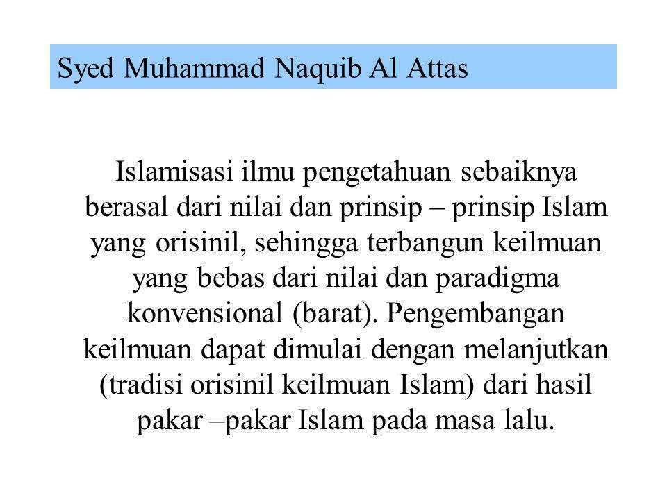 Ziauddin Sardar Islamisasi ilmu pengetahuan haruslah dimulai dari awal, yaitu membangun kembali ilmu dan cabang-cabangnya baik teori maupun aplikasi,