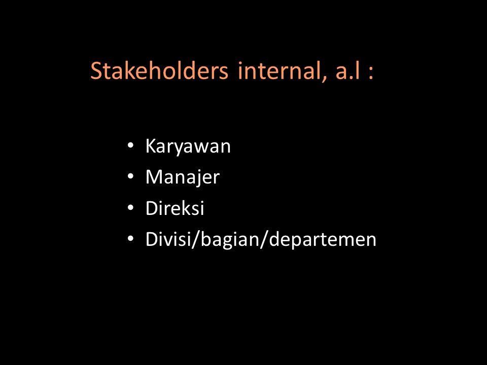 Stakeholders internal, a.l : Karyawan Manajer Direksi Divisi/bagian/departemen