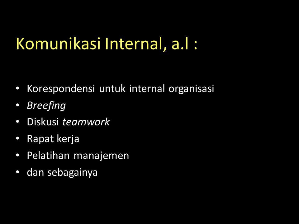 Komunikasi Internal, a.l : Korespondensi untuk internal organisasi Breefing Diskusi teamwork Rapat kerja Pelatihan manajemen dan sebagainya
