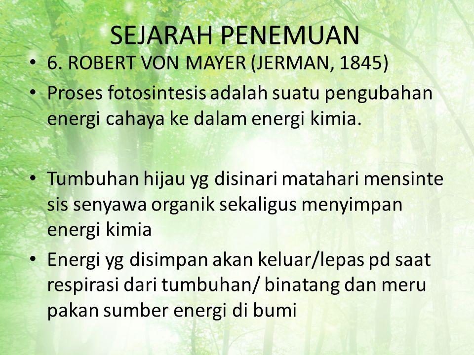 SEJARAH PENEMUAN 6. ROBERT VON MAYER (JERMAN, 1845) Proses fotosintesis adalah suatu pengubahan energi cahaya ke dalam energi kimia. Tumbuhan hijau yg