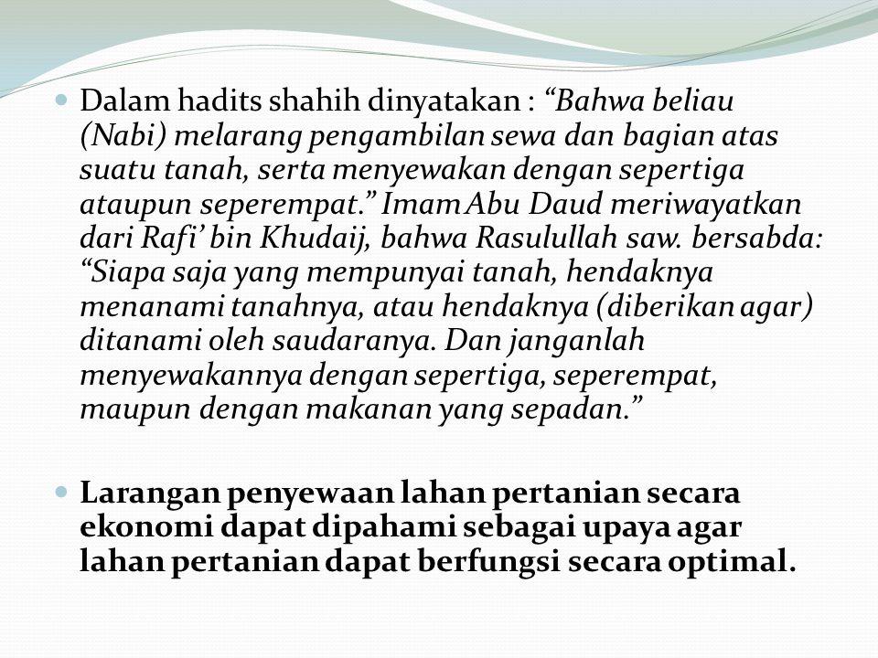 Dalam hadits shahih dinyatakan : Bahwa beliau (Nabi) melarang pengambilan sewa dan bagian atas suatu tanah, serta menyewakan dengan sepertiga ataupun seperempat. Imam Abu Daud meriwayatkan dari Rafi' bin Khudaij, bahwa Rasulullah saw.