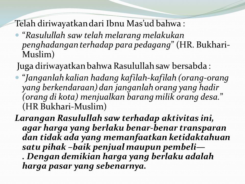 Telah diriwayatkan dari Ibnu Mas'ud bahwa : Rasulullah saw telah melarang melakukan penghadangan terhadap para pedagang (HR.