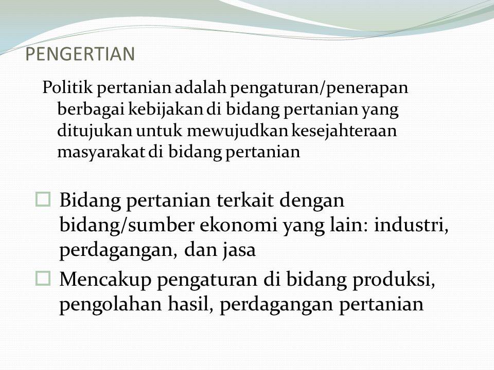 PENGERTIAN Politik pertanian adalah pengaturan/penerapan berbagai kebijakan di bidang pertanian yang ditujukan untuk mewujudkan kesejahteraan masyarakat di bidang pertanian  Bidang pertanian terkait dengan bidang/sumber ekonomi yang lain: industri, perdagangan, dan jasa  Mencakup pengaturan di bidang produksi, pengolahan hasil, perdagangan pertanian