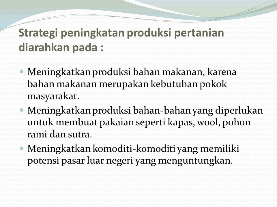 Strategi peningkatan produksi pertanian diarahkan pada : Meningkatkan produksi bahan makanan, karena bahan makanan merupakan kebutuhan pokok masyarakat.
