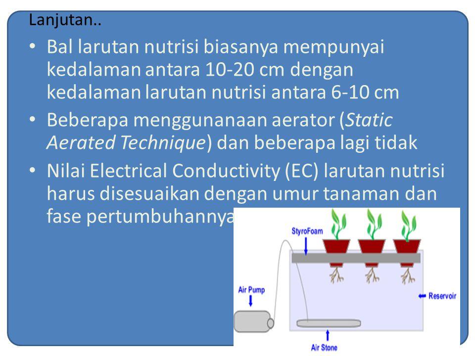 Lanjutan.. Bal larutan nutrisi biasanya mempunyai kedalaman antara 10-20 cm dengan kedalaman larutan nutrisi antara 6-10 cm Beberapa menggunanaan aera