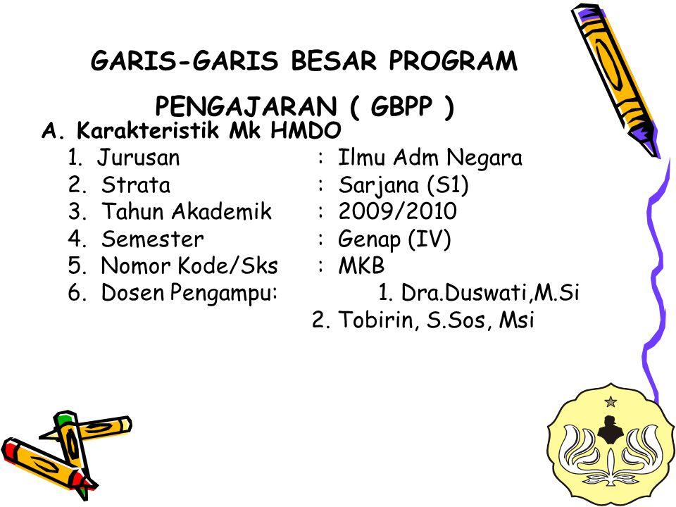 GARIS-GARIS BESAR PROGRAM PENGAJARAN ( GBPP ) A. Karakteristik Mk HMDO 1. Jurusan : Ilmu Adm Negara 2. Strata : Sarjana (S1) 3. Tahun Akademik : 2009/