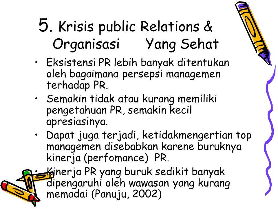 5. Krisis public Relations & Organisasi Yang Sehat Eksistensi PR lebih banyak ditentukan oleh bagaimana persepsi managemen terhadap PR. Semakin tidak