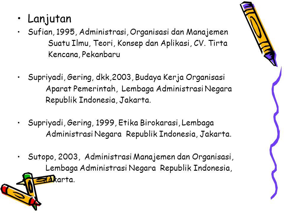 Lanjutan Sufian, 1995, Administrasi, Organisasi dan Manajemen Suatu Ilmu, Teori, Konsep dan Aplikasi, CV. Tirta Kencana, Pekanbaru Supriyadi, Gering,