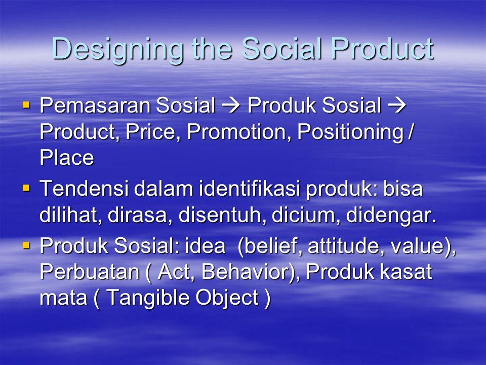 Designing the Social Product  Pemasaran Sosial  Produk Sosial  Product, Price, Promotion, Positioning / Place  Tendensi dalam identifikasi produk: