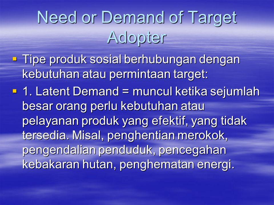 Need or Demand of Target Adopter  Tipe produk sosial berhubungan dengan kebutuhan atau permintaan target:  1. Latent Demand = muncul ketika sejumlah