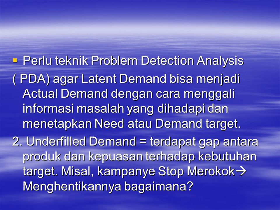 Perlu teknik Problem Detection Analysis ( PDA) agar Latent Demand bisa menjadi Actual Demand dengan cara menggali informasi masalah yang dihadapi da