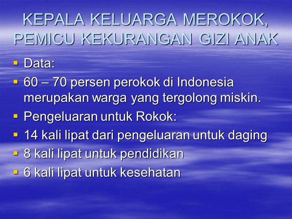 KEPALA KELUARGA MEROKOK, PEMICU KEKURANGAN GIZI ANAK  Data:  60 – 70 persen perokok di Indonesia merupakan warga yang tergolong miskin.  Pengeluara