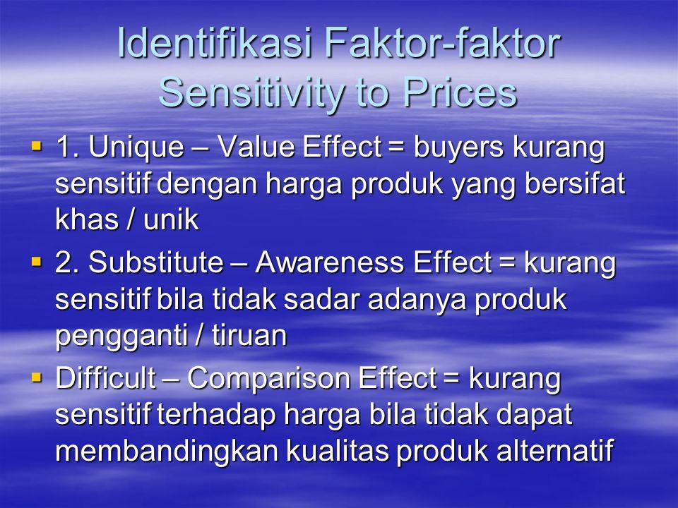Identifikasi Faktor-faktor Sensitivity to Prices  1. Unique – Value Effect = buyers kurang sensitif dengan harga produk yang bersifat khas / unik  2