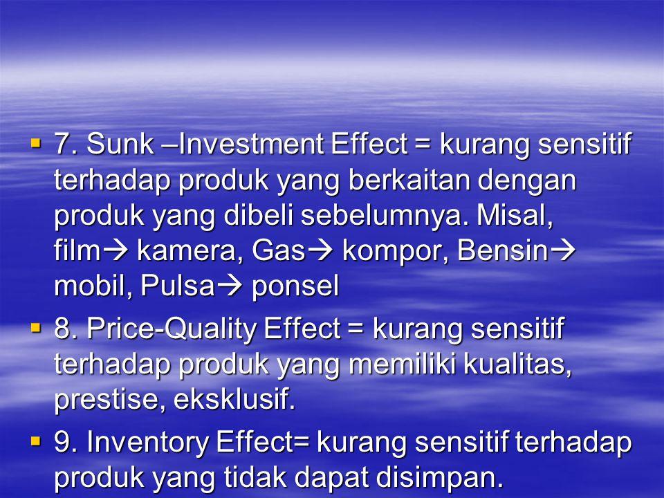  7. Sunk –Investment Effect = kurang sensitif terhadap produk yang berkaitan dengan produk yang dibeli sebelumnya. Misal, film  kamera, Gas  kompor