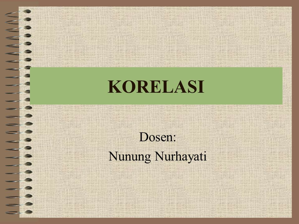 KORELASI Dosen: Nunung Nurhayati