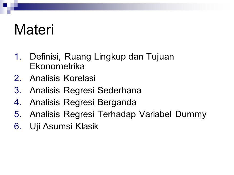 Materi 1.Definisi, Ruang Lingkup dan Tujuan Ekonometrika 2.Analisis Korelasi 3.Analisis Regresi Sederhana 4.Analisis Regresi Berganda 5.Analisis Regre
