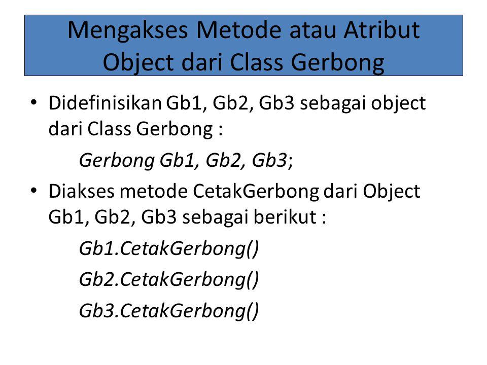 Mengakses Metode atau Atribut Object dari Class Gerbong Didefinisikan Gb1, Gb2, Gb3 sebagai object dari Class Gerbong : Gerbong Gb1, Gb2, Gb3; Diakses metode CetakGerbong dari Object Gb1, Gb2, Gb3 sebagai berikut : Gb1.CetakGerbong() Gb2.CetakGerbong() Gb3.CetakGerbong()