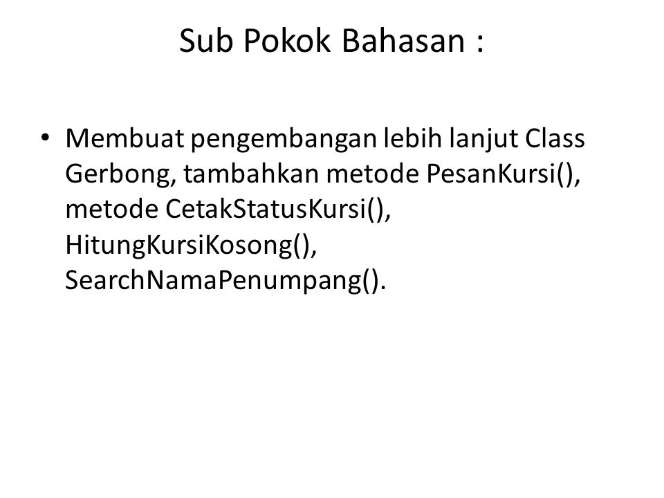 Sub Pokok Bahasan : Membuat pengembangan lebih lanjut Class Gerbong, tambahkan metode PesanKursi(), metode CetakStatusKursi(), HitungKursiKosong(), SearchNamaPenumpang().