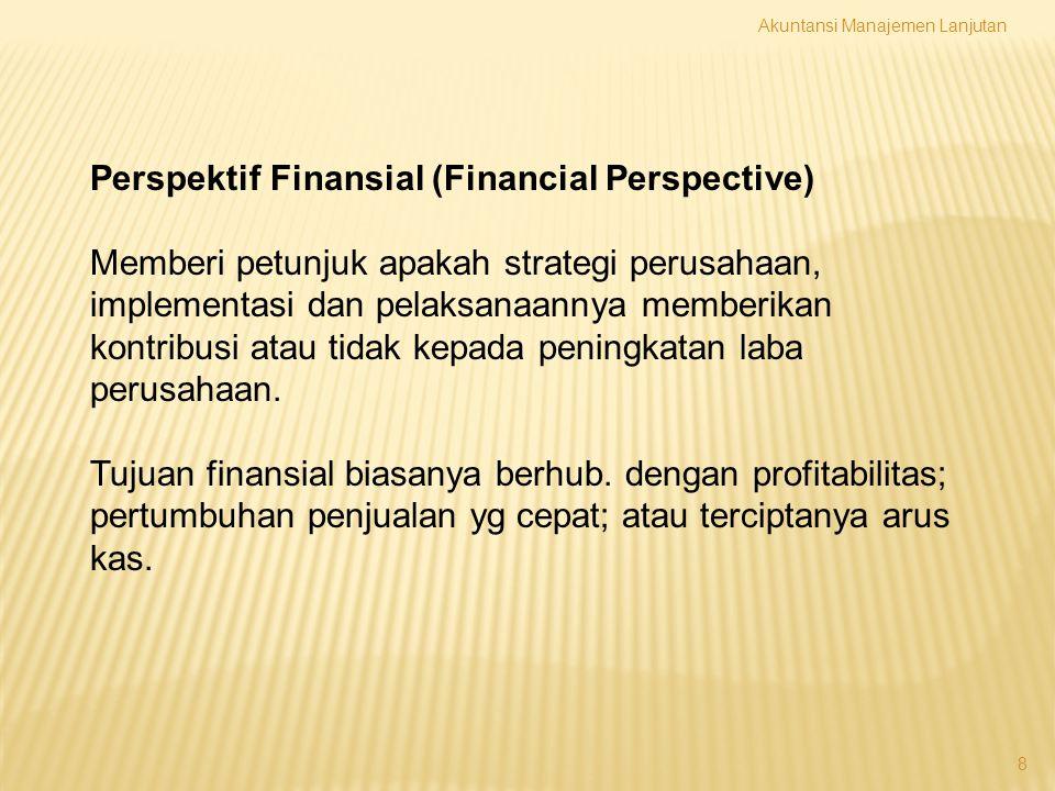 8 Perspektif Finansial (Financial Perspective) Memberi petunjuk apakah strategi perusahaan, implementasi dan pelaksanaannya memberikan kontribusi atau
