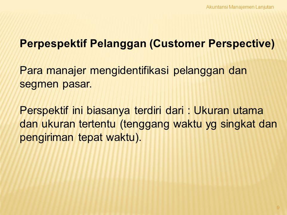 Akuntansi Manajemen Lanjutan 9 Perpespektif Pelanggan (Customer Perspective) Para manajer mengidentifikasi pelanggan dan segmen pasar. Perspektif ini