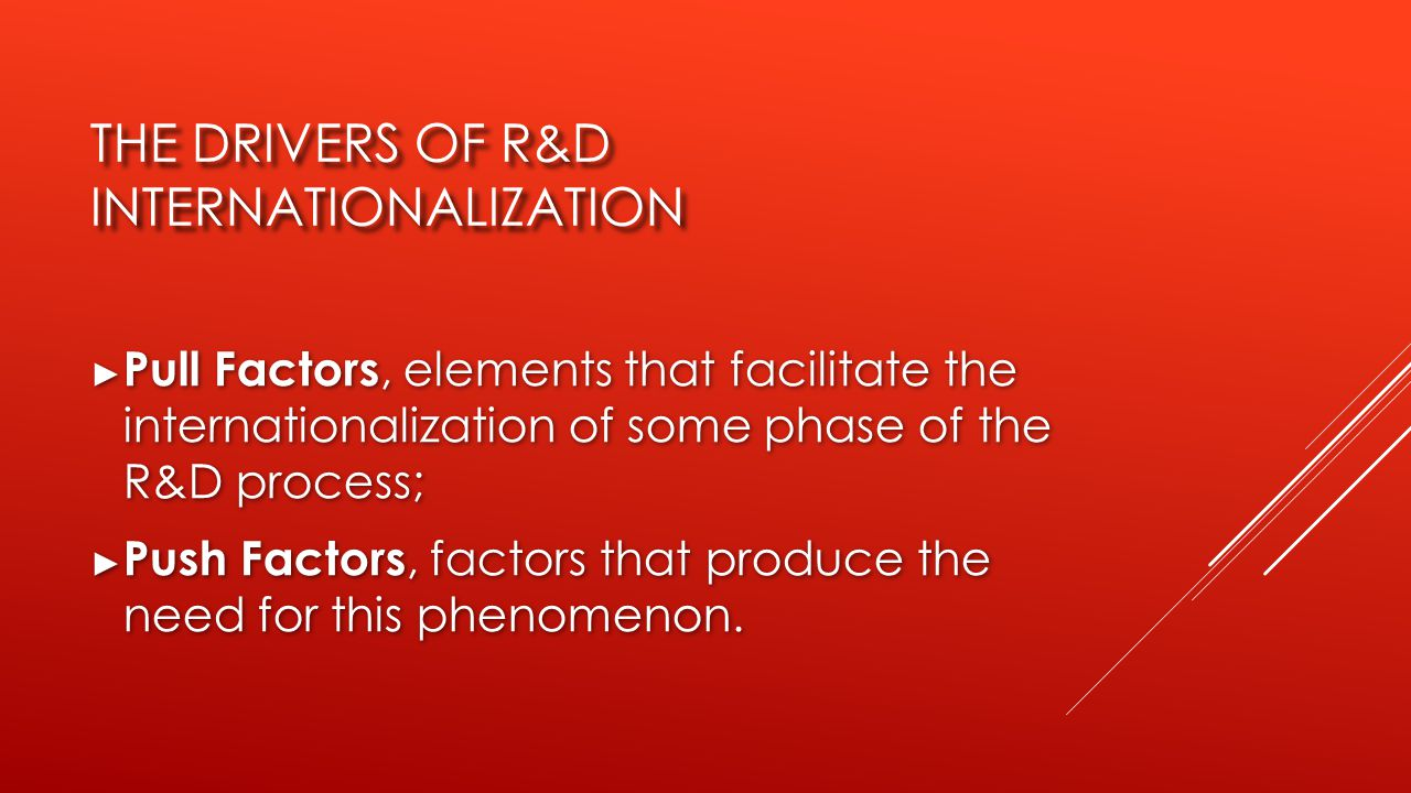 THE DRIVERS OF R&D INTERNATIONALIZATION ► Pull Factors, elements that facilitate the internationalization of some phase of the R&D process; ► Push Factors, factors that produce the need for this phenomenon.
