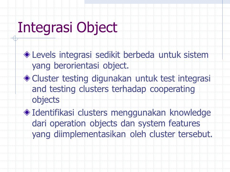 Integrasi Object Levels integrasi sedikit berbeda untuk sistem yang berorientasi object. Cluster testing digunakan untuk test integrasi and testing cl