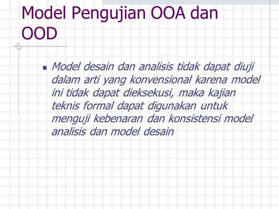 Model Pengujian OOA dan OOD Model desain dan analisis tidak dapat diuji dalam arti yang konvensional karena model ini tidak dapat dieksekusi, maka kaj