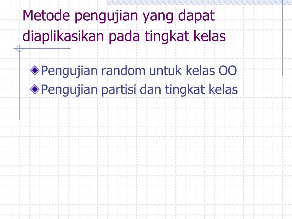 Metode pengujian yang dapat diaplikasikan pada tingkat kelas Pengujian random untuk kelas OO Pengujian partisi dan tingkat kelas