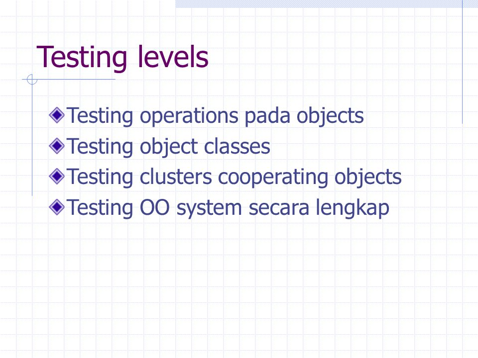 Testing levels Testing operations pada objects Testing object classes Testing clusters cooperating objects Testing OO system secara lengkap