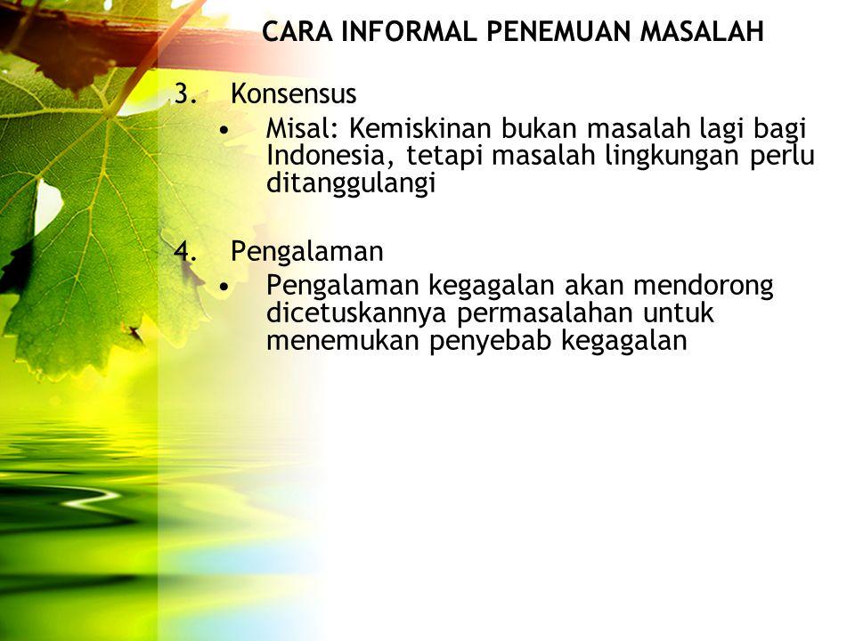 CARA INFORMAL PENEMUAN MASALAH 3. Konsensus Misal: Kemiskinan bukan masalah lagi bagi Indonesia, tetapi masalah lingkungan perlu ditanggulangi 4.Penga