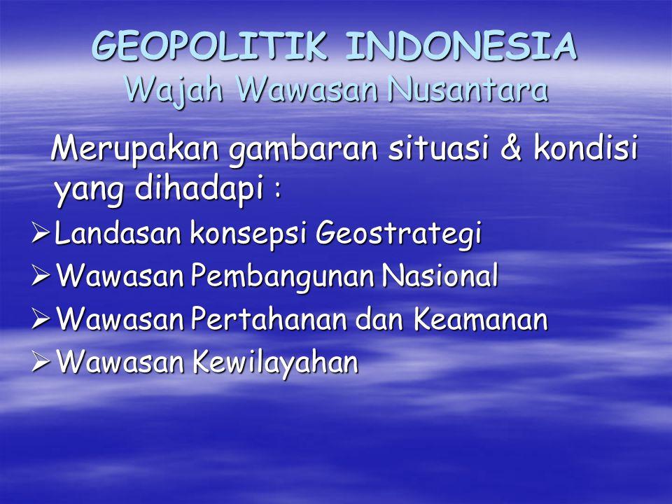 GEOPOLITIK INDONESIA (Tantangan dari luar) Indonesia menjadi Entity yang besar : 4 macam negara yang harus dihadapi :  Negara-negara ASEAN termasuk Australia  Negara-negara yang berkepentingan terhadap perikanan  Negara-negara maritim yang memiliki armada niaga besar  Negara maritim besar dalam rangka mencapai global strategi Kusumaatmadja.