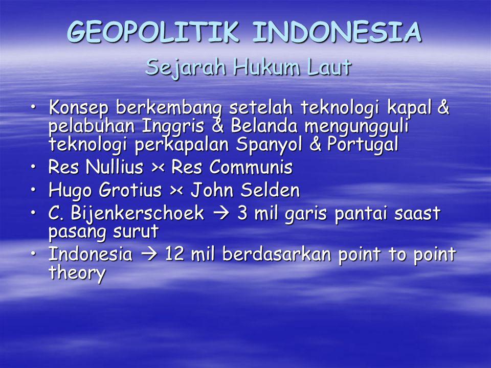 GEOPOLITIK INDONESIA Hukum Kewilayahan (Hukum Laut) KONSEP KLASIK (TRADISIONAL/ KUNO) KONSEP PERANG LAUT (SEA DENIAL–SEA ASSERTION) KONSEP HUKUM (INTERNATIONAL) Mare Leberum (Hugo Grotius) Common Heritage of Mankind Res Nulius tak ada pemilik Res Communis Omnium hak bersama First Come First Serve Sea is a whole in one ABSOLUTE CONTROL DISPUTING CONTROL EXERCISING CONTROL HIGH SEAS EEZ CONTINENTAL SHELF CONTIGUOUS ZONE ARCHIPELAGIC WATERS TERRITORIAL SEA INTERNAL WATER