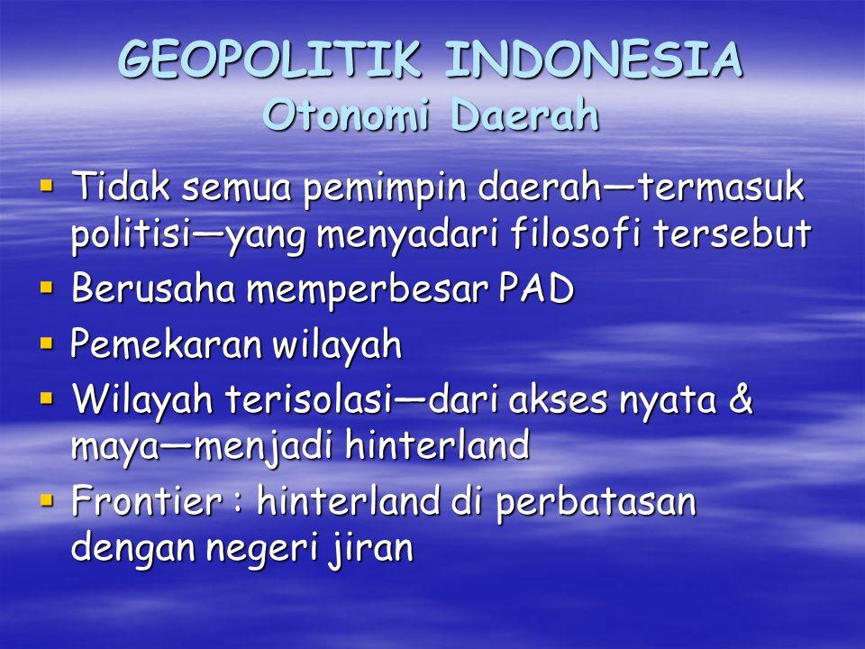 GEOPOLITIK INDONESIA Otonomi Daerah  Sentralisasi : Pemerintah diatur dari pusat  Desentralisasi : Pelayanan langsung kepada rakyat Filosofi  Pemda