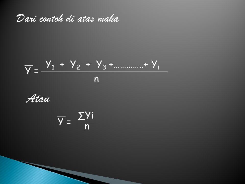 Dari contoh di atas maka Y = Y 1 + Y 2 + Y 3 +…………..+ Y i n Y = ∑Yi n Atau