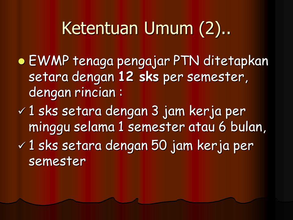 Ketentuan Umum (2).. EWMP tenaga pengajar PTN ditetapkan setara dengan 12 sks per semester, dengan rincian : EWMP tenaga pengajar PTN ditetapkan setar