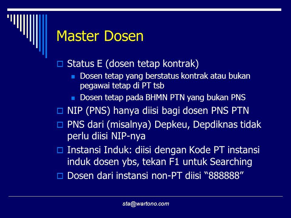 sta@wartono.com Master Dosen  Status E (dosen tetap kontrak) Dosen tetap yang berstatus kontrak atau bukan pegawai tetap di PT tsb Dosen tetap pada BHMN PTN yang bukan PNS  NIP (PNS) hanya diisi bagi dosen PNS PTN  PNS dari (misalnya) Depkeu, Depdiknas tidak perlu diisi NIP-nya  Instansi Induk: diisi dengan Kode PT instansi induk dosen ybs, tekan F1 untuk Searching  Dosen dari instansi non-PT diisi 888888