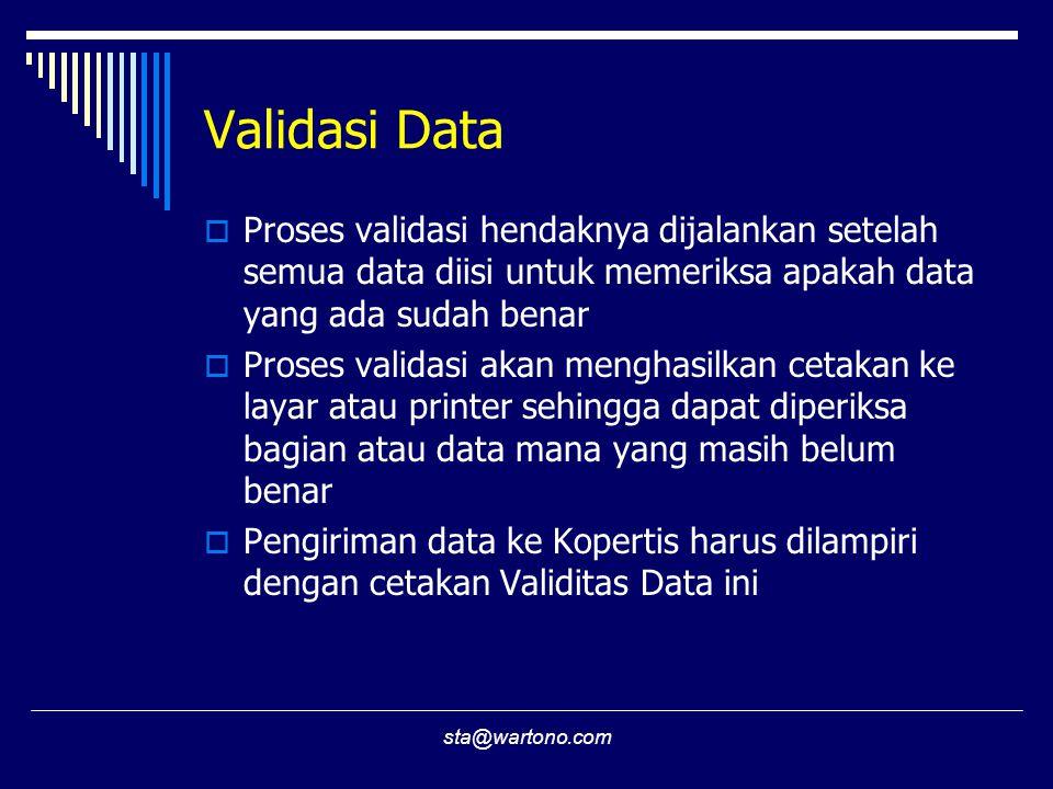 sta@wartono.com Validasi Data  Proses validasi hendaknya dijalankan setelah semua data diisi untuk memeriksa apakah data yang ada sudah benar  Proses validasi akan menghasilkan cetakan ke layar atau printer sehingga dapat diperiksa bagian atau data mana yang masih belum benar  Pengiriman data ke Kopertis harus dilampiri dengan cetakan Validitas Data ini