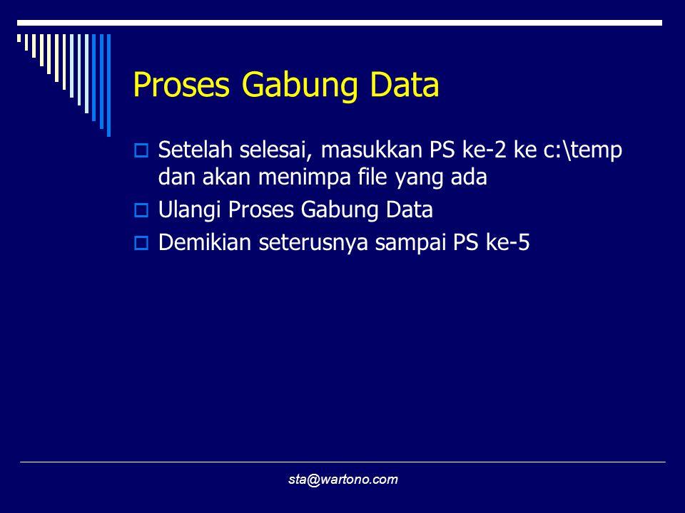 sta@wartono.com Proses Gabung Data  Setelah selesai, masukkan PS ke-2 ke c:\temp dan akan menimpa file yang ada  Ulangi Proses Gabung Data  Demikian seterusnya sampai PS ke-5