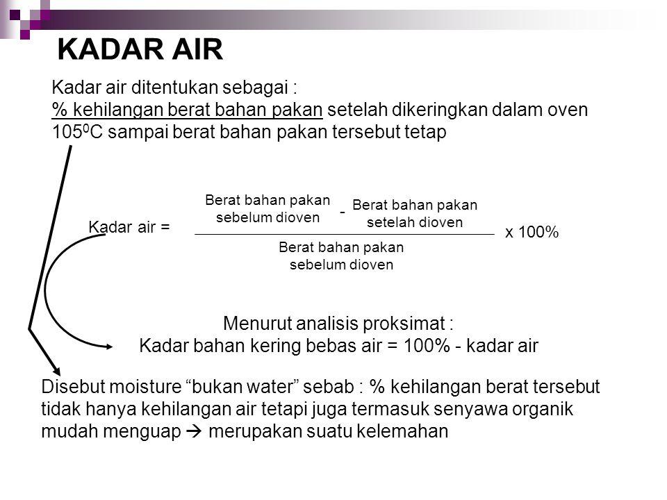 KADAR AIR Kadar air ditentukan sebagai : % kehilangan berat bahan pakan setelah dikeringkan dalam oven 105 0 C sampai berat bahan pakan tersebut tetap