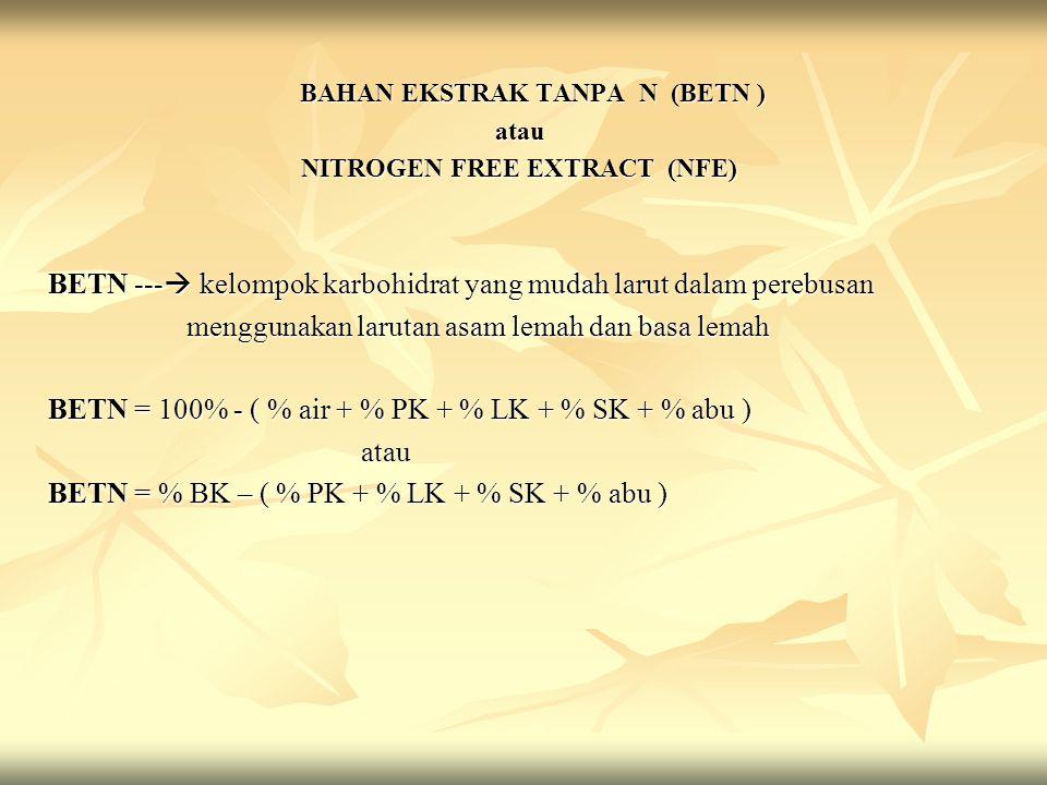BAHAN EKSTRAK TANPA N (BETN ) BAHAN EKSTRAK TANPA N (BETN )atau NITROGEN FREE EXTRACT (NFE) BETN ---  kelompok karbohidrat yang mudah larut dalam per
